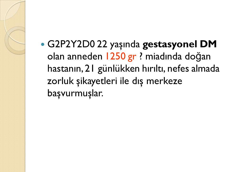 G2P2Y2D0 22 yaşında gestasyonel DM olan anneden 1250 gr ? miadında do ğ an hastanın, 21 günlükken hırıltı, nefes almada zorluk şikayetleri ile dış mer
