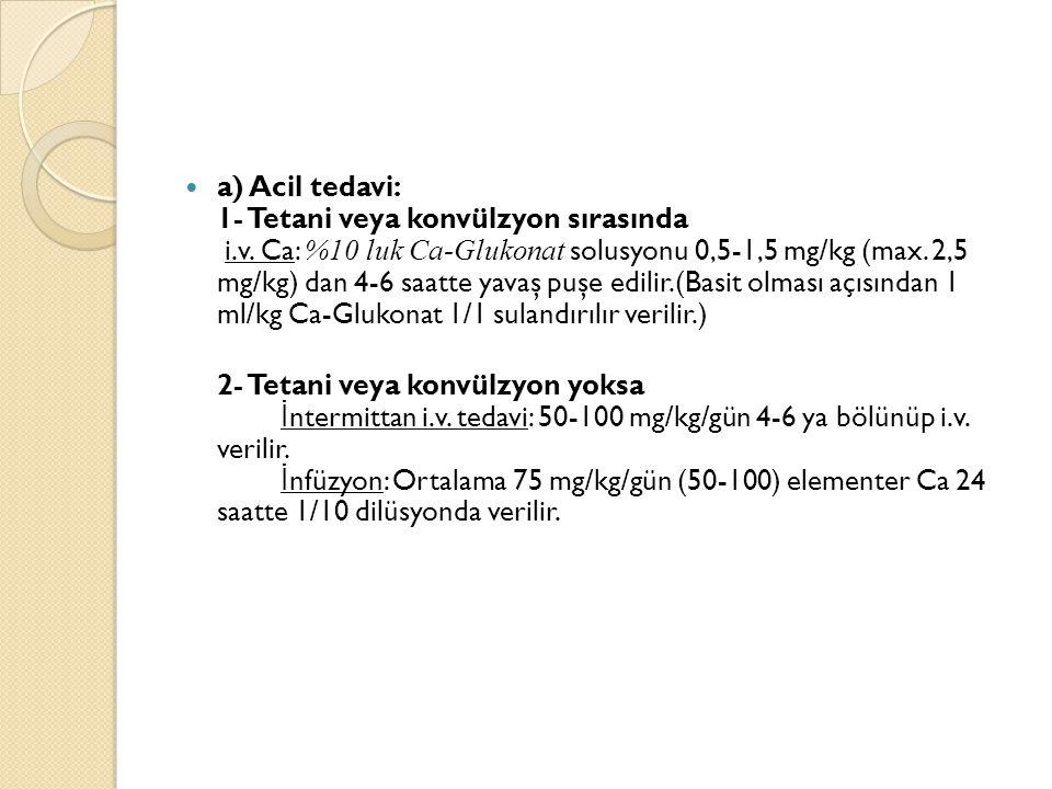 a) Acil tedavi: 1- Tetani veya konvülzyon sırasında i.v. Ca: %10 luk Ca-Glukonat solusyonu 0,5-1,5 mg/kg (max. 2,5 mg/kg) dan 4-6 saatte yavaş puşe ed