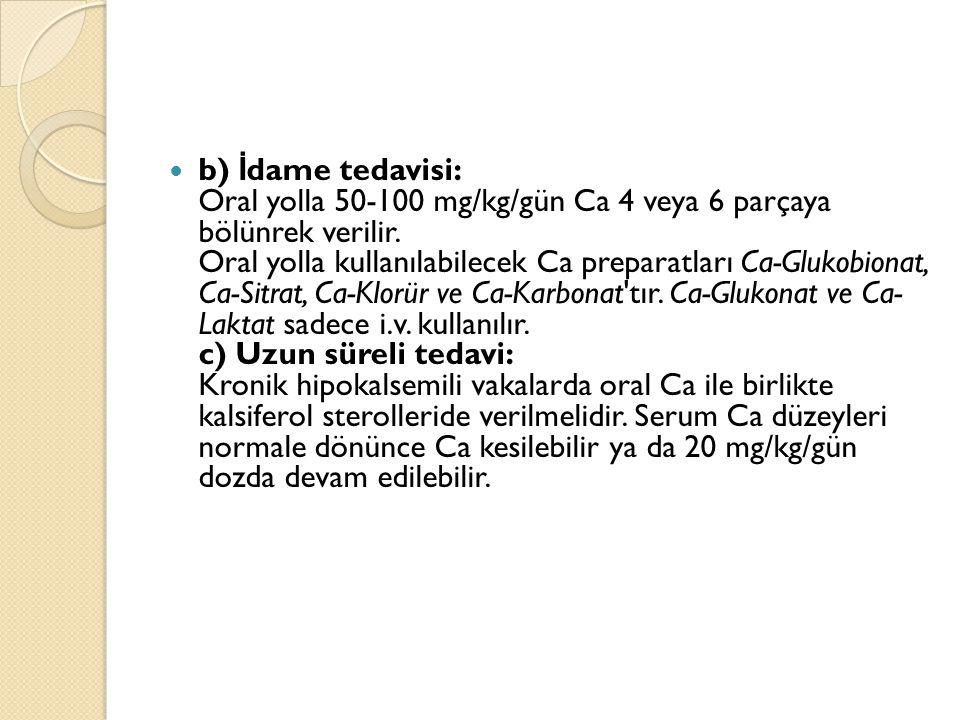 b) İ dame tedavisi: Oral yolla 50-100 mg/kg/gün Ca 4 veya 6 parçaya bölünrek verilir. Oral yolla kullanılabilecek Ca preparatları Ca-Glukobionat, Ca-S