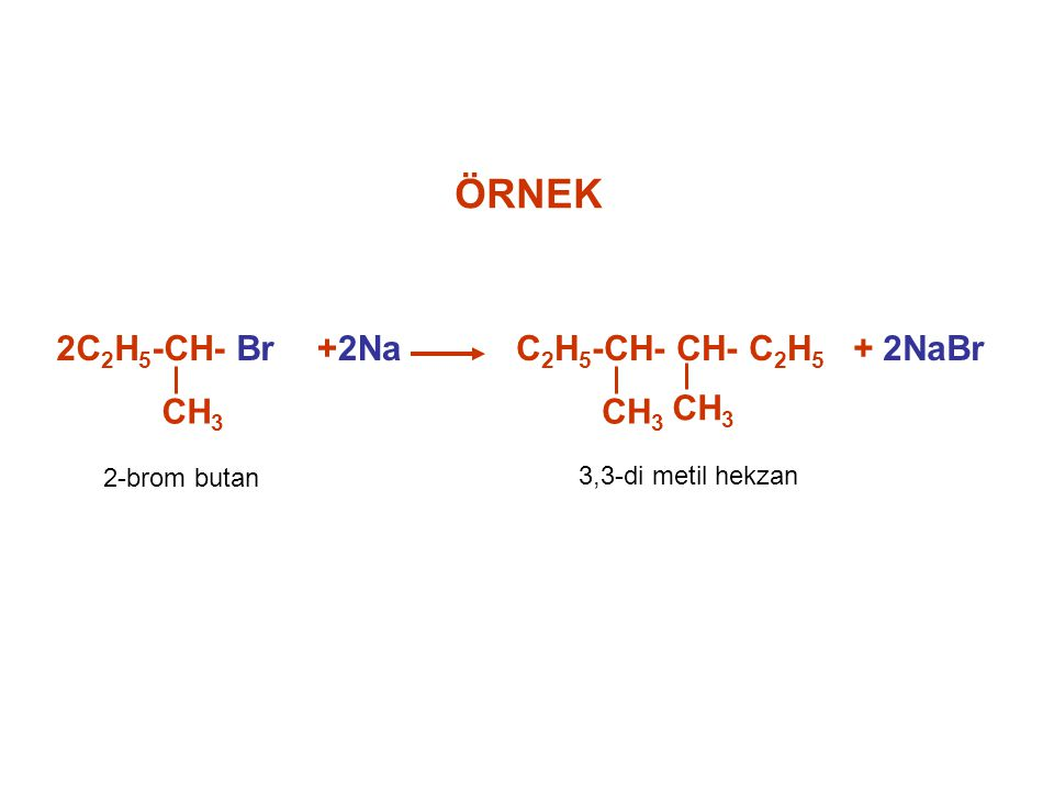 ÖRNEK 2C 2 H 5 -CH- Br CH 3 +2Na C 2 H 5 -CH- CH- C 2 H 5 CH 3 + 2NaBr 2-brom butan 3,3-di metil hekzan