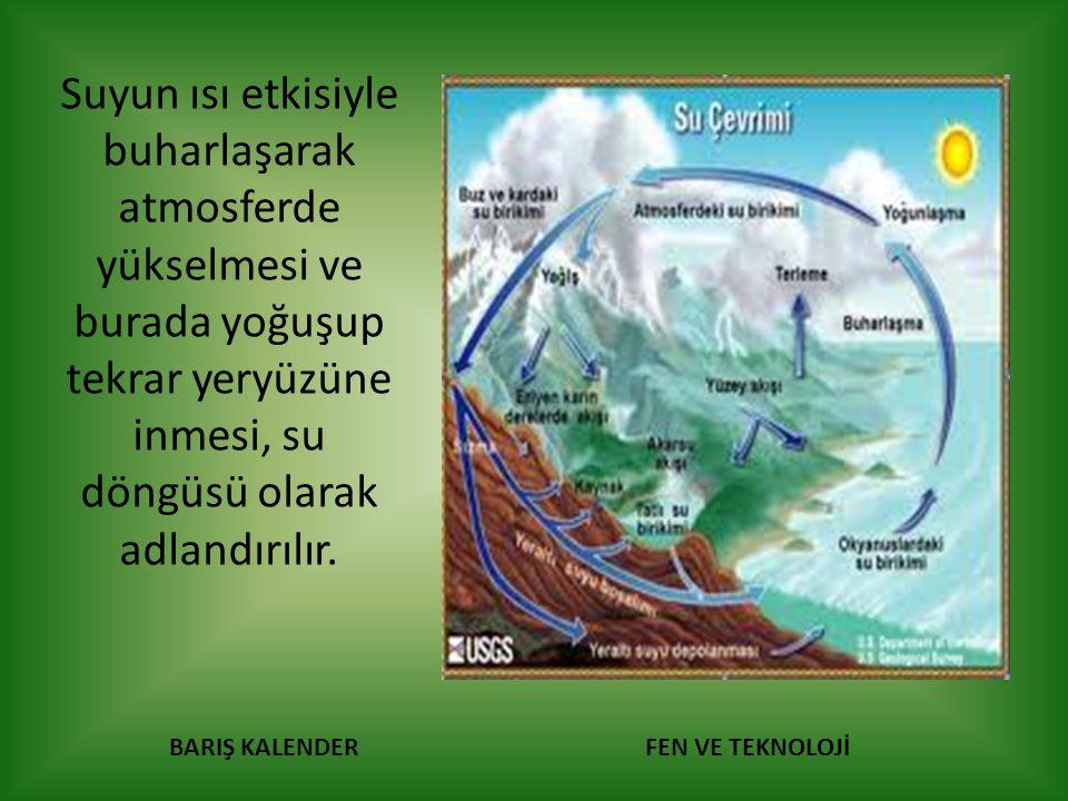 BARIŞ KALENDERFEN VE TEKNOLOJİ Suyun ısı etkisiyle buharlaşarak atmosferde yükselmesi ve burada yoğuşup tekrar yeryüzüne inmesi, su döngüsü olarak adl