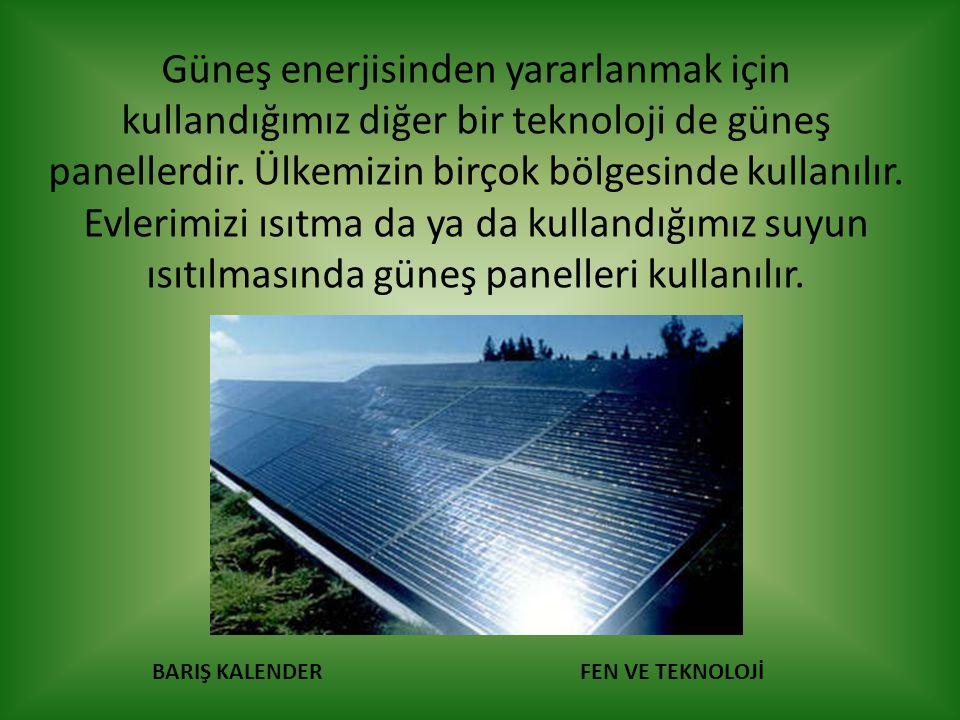BARIŞ KALENDERFEN VE TEKNOLOJİ Güneş enerjisinden yararlanmak için kullandığımız diğer bir teknoloji de güneş panellerdir. Ülkemizin birçok bölgesinde