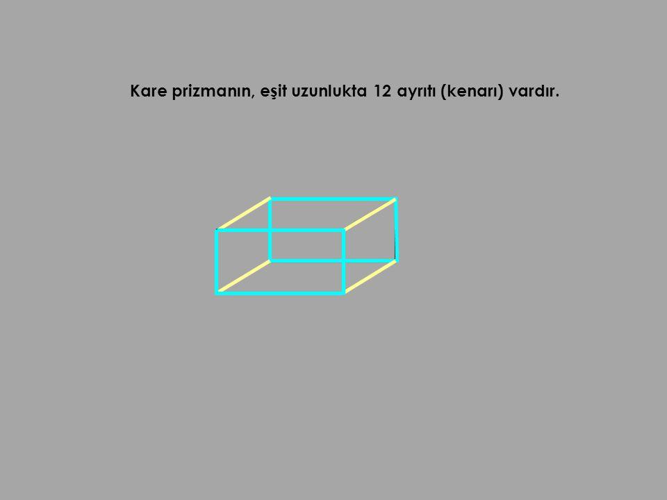 Kare prizmanın, eşit uzunlukta 12 ayrıtı (kenarı) vardır.