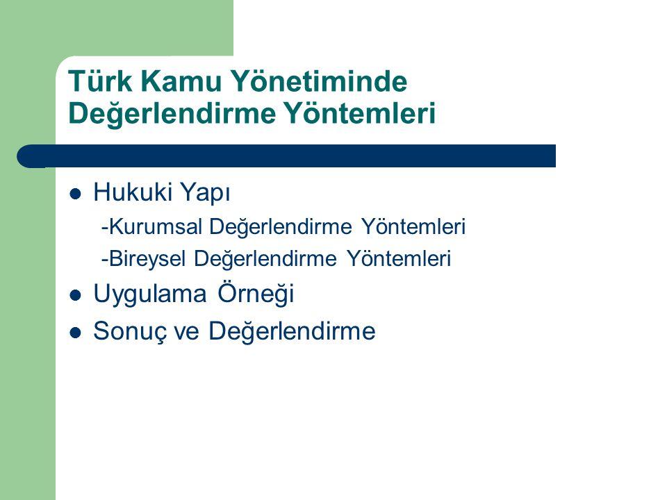 Türk Kamu Yönetiminde Değerlendirme Yöntemleri Hukuki Yapı -Kurumsal Değerlendirme Yöntemleri -Bireysel Değerlendirme Yöntemleri Uygulama Örneği Sonuç ve Değerlendirme