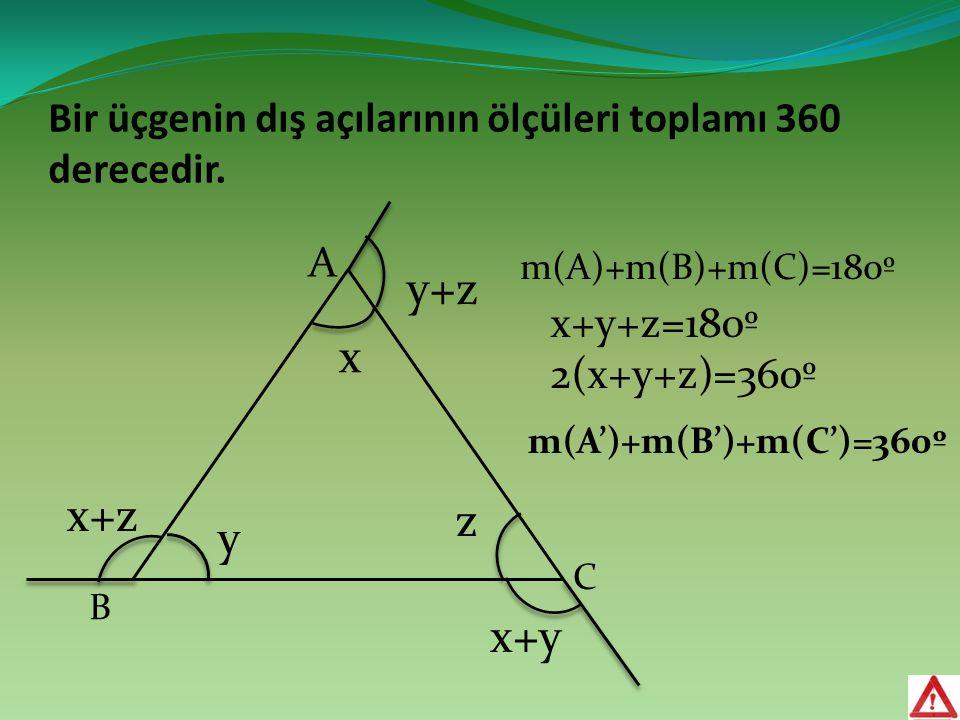 Bir üçgenin dış açılarının ölçüleri toplamı 360 derecedir. A B m(A')+m(B')+m(C')=360º C x y z y+z x+z x+y m(A)+m(B)+m(C)=180º x+y+z=180º 2(x+y+z)=360º