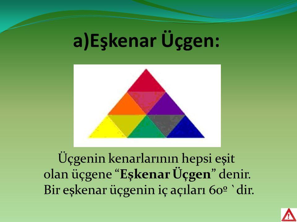 """a)Eşkenar Üçgen: Üçgenin kenarlarının hepsi eşit olan üçgene """"Eşkenar Üçgen"""" denir. Bir eşkenar üçgenin iç açıları 60º `dir."""