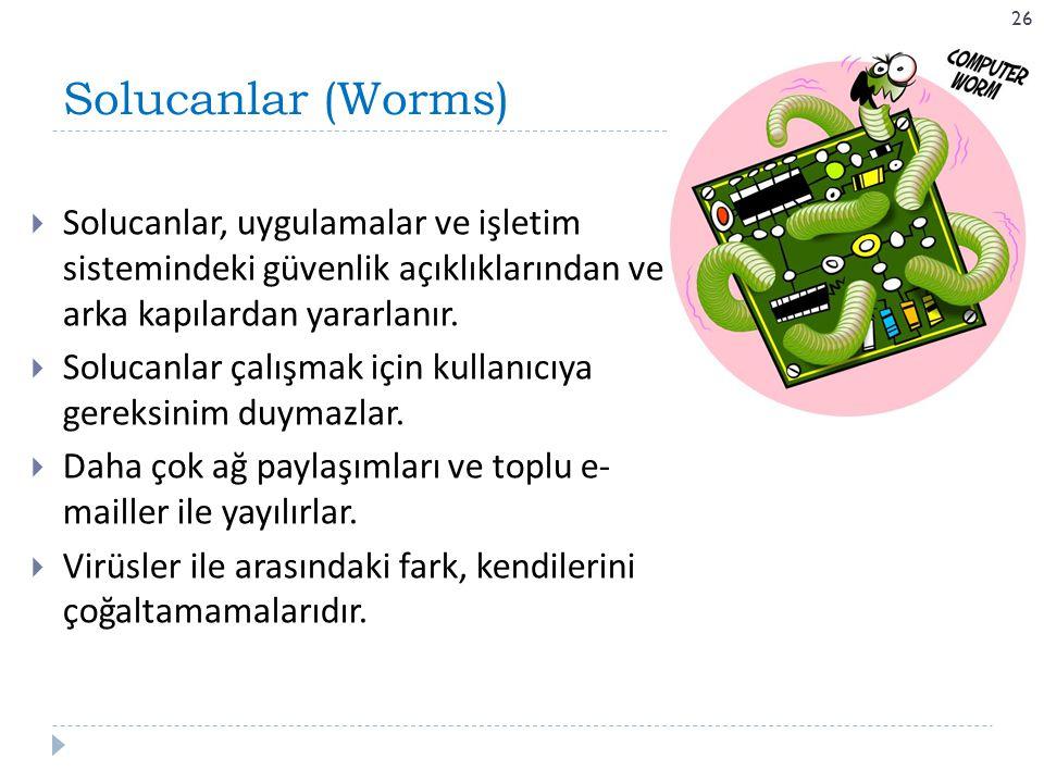 Solucanlar (Worms) 26  Solucanlar, uygulamalar ve işletim sistemindeki güvenlik açıklıklarından ve arka kapılardan yararlanır.  Solucanlar çalışmak