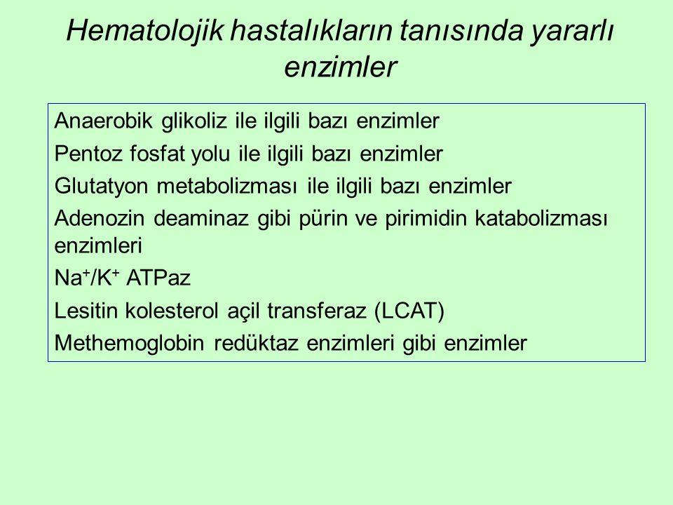 Hematolojik hastalıkların tanısında yararlı enzimler Anaerobik glikoliz ile ilgili bazı enzimler Pentoz fosfat yolu ile ilgili bazı enzimler Glutatyon metabolizması ile ilgili bazı enzimler Adenozin deaminaz gibi pürin ve pirimidin katabolizması enzimleri Na + /K + ATPaz Lesitin kolesterol açil transferaz (LCAT) Methemoglobin redüktaz enzimleri gibi enzimler