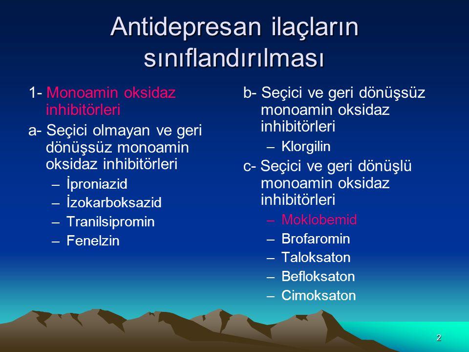 2 Antidepresan ilaçların sınıflandırılması 1- Monoamin oksidaz inhibitörleri a- Seçici olmayan ve geri dönüşsüz monoamin oksidaz inhibitörleri –İproniazid –İzokarboksazid –Tranilsipromin –Fenelzin b- Seçici ve geri dönüşsüz monoamin oksidaz inhibitörleri –Klorgilin c- Seçici ve geri dönüşlü monoamin oksidaz inhibitörleri –Moklobemid –Brofaromin –Taloksaton –Befloksaton –Cimoksaton