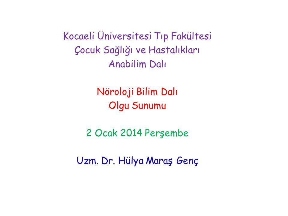 Kocaeli Üniversitesi Tıp Fakültesi Çocuk Sağlığı ve Hastalıkları Anabilim Dalı Nöroloji Bilim Dalı Olgu Sunumu 2 Ocak 2014 Perşembe Uzm. Dr. Hülya Mar