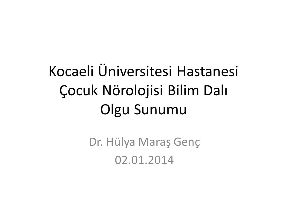 Kocaeli Üniversitesi Hastanesi Çocuk Nörolojisi Bilim Dalı Olgu Sunumu Dr. Hülya Maraş Genç 02.01.2014