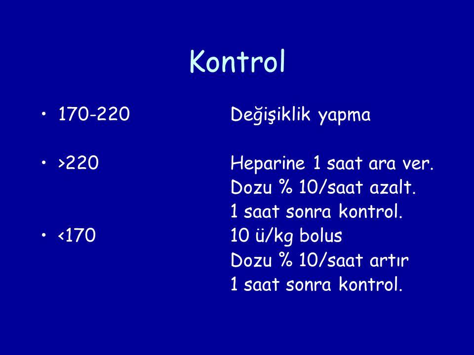 Kontrol 170-220Değişiklik yapma >220Heparine 1 saat ara ver. Dozu % 10/saat azalt. 1 saat sonra kontrol. <17010 ü/kg bolus Dozu % 10/saat artır 1 saat