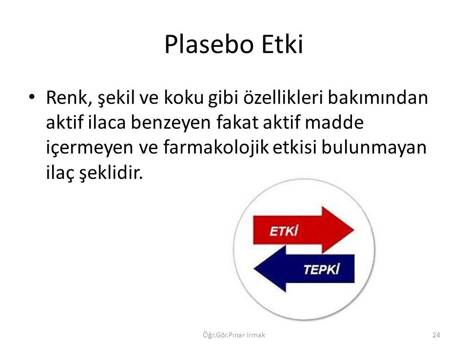 Plasebo Etki Renk, şekil ve koku gibi özellikleri bakımından aktif ilaca benzeyen fakat aktif madde içermeyen ve farmakolojik etkisi bulunmayan ilaç şeklidir.