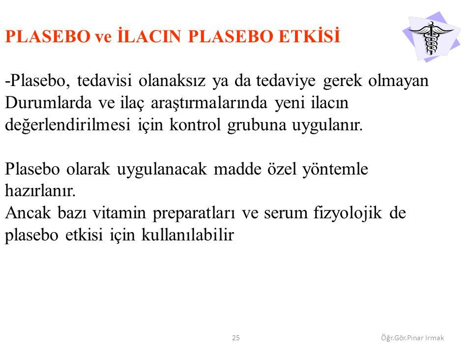 25Öğr.Gör.Pınar Irmak PLASEBO ve İLACIN PLASEBO ETKİSİ -Plasebo, tedavisi olanaksız ya da tedaviye gerek olmayan Durumlarda ve ilaç araştırmalarında yeni ilacın değerlendirilmesi için kontrol grubuna uygulanır.