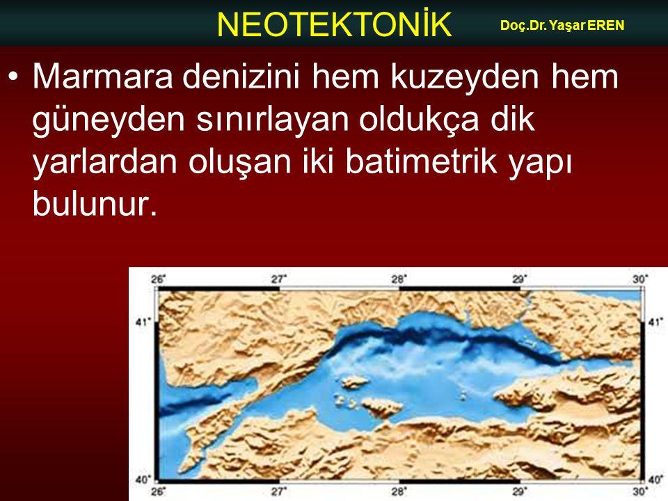 NEOTEKTONİK Doç.Dr. Yaşar EREN Marmara denizini hem kuzeyden hem güneyden sınırlayan oldukça dik yarlardan oluşan iki batimetrik yapı bulunur.