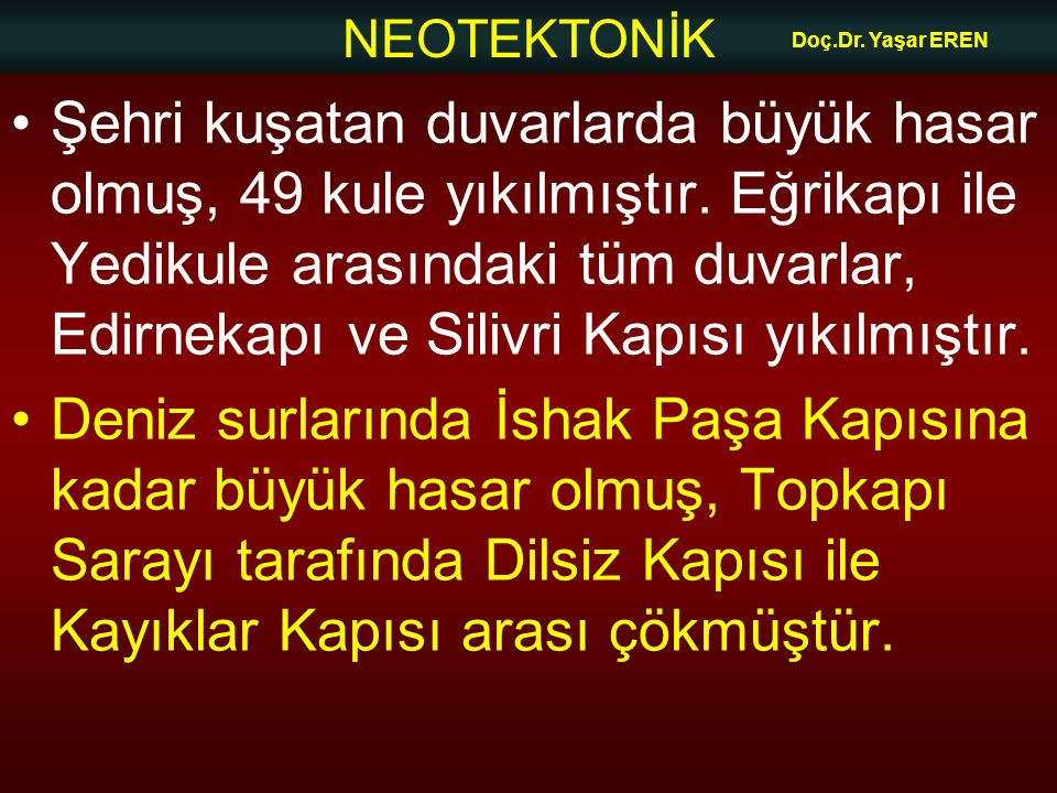 NEOTEKTONİK Doç.Dr. Yaşar EREN Şehri kuşatan duvarlarda büyük hasar olmuş, 49 kule yıkılmıştır. Eğrikapı ile Yedikule arasındaki tüm duvarlar, Edirnek