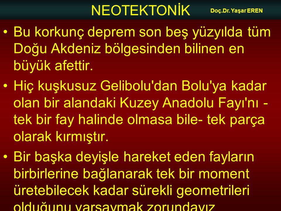 NEOTEKTONİK Doç.Dr. Yaşar EREN Bu korkunç deprem son beş yüzyılda tüm Doğu Akdeniz bölgesinden bilinen en büyük afettir. Hiç kuşkusuz Gelibolu'dan Bol