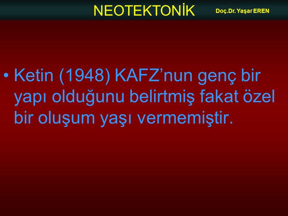 NEOTEKTONİK Doç.Dr. Yaşar EREN Ketin (1948) KAFZ'nun genç bir yapı olduğunu belirtmiş fakat özel bir oluşum yaşı vermemiştir.