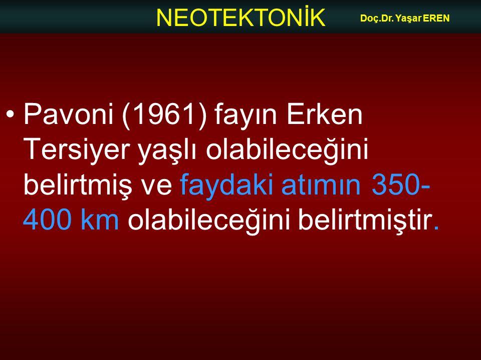 NEOTEKTONİK Doç.Dr. Yaşar EREN Pavoni (1961) fayın Erken Tersiyer yaşlı olabileceğini belirtmiş ve faydaki atımın 350- 400 km olabileceğini belirtmişt