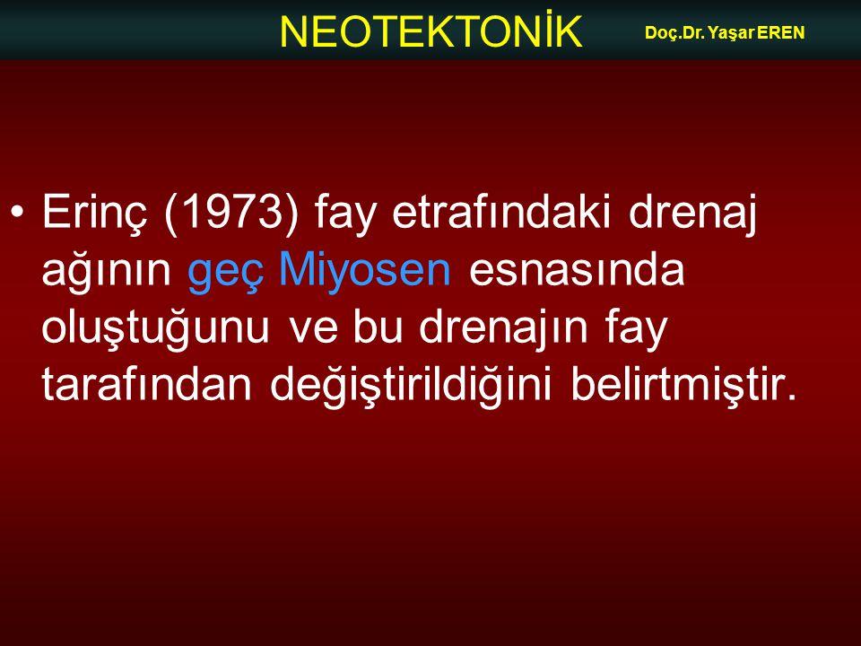 NEOTEKTONİK Doç.Dr. Yaşar EREN Erinç (1973) fay etrafındaki drenaj ağının geç Miyosen esnasında oluştuğunu ve bu drenajın fay tarafından değiştirildiğ