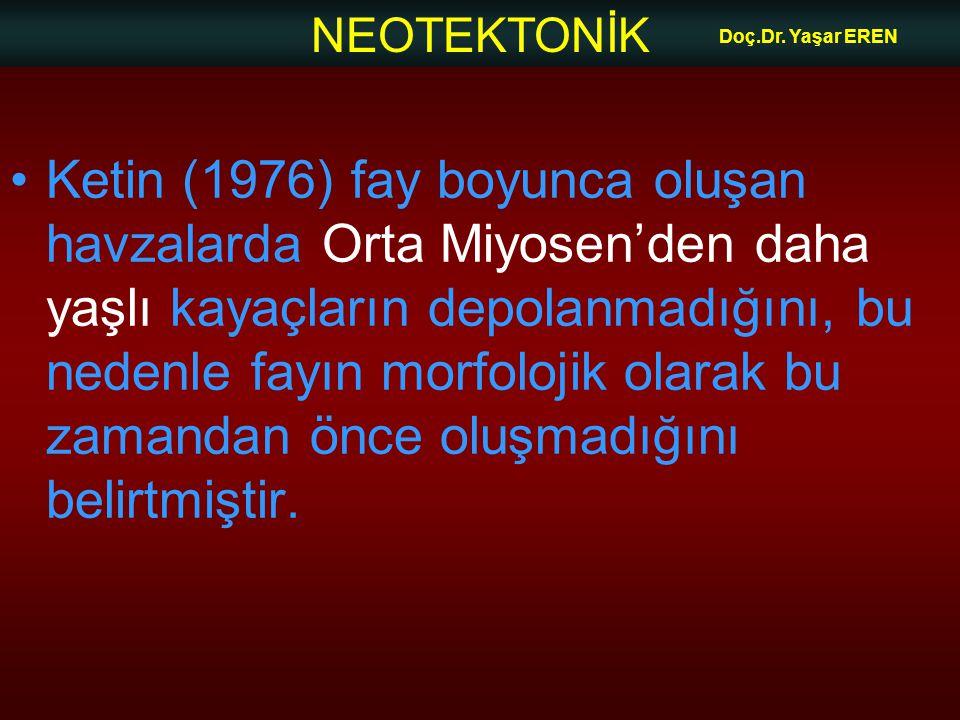 NEOTEKTONİK Doç.Dr. Yaşar EREN Ketin (1976) fay boyunca oluşan havzalarda Orta Miyosen'den daha yaşlı kayaçların depolanmadığını, bu nedenle fayın mor
