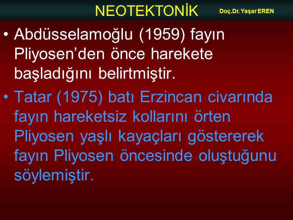 NEOTEKTONİK Doç.Dr. Yaşar EREN Abdüsselamoğlu (1959) fayın Pliyosen'den önce harekete başladığını belirtmiştir. Tatar (1975) batı Erzincan civarında f