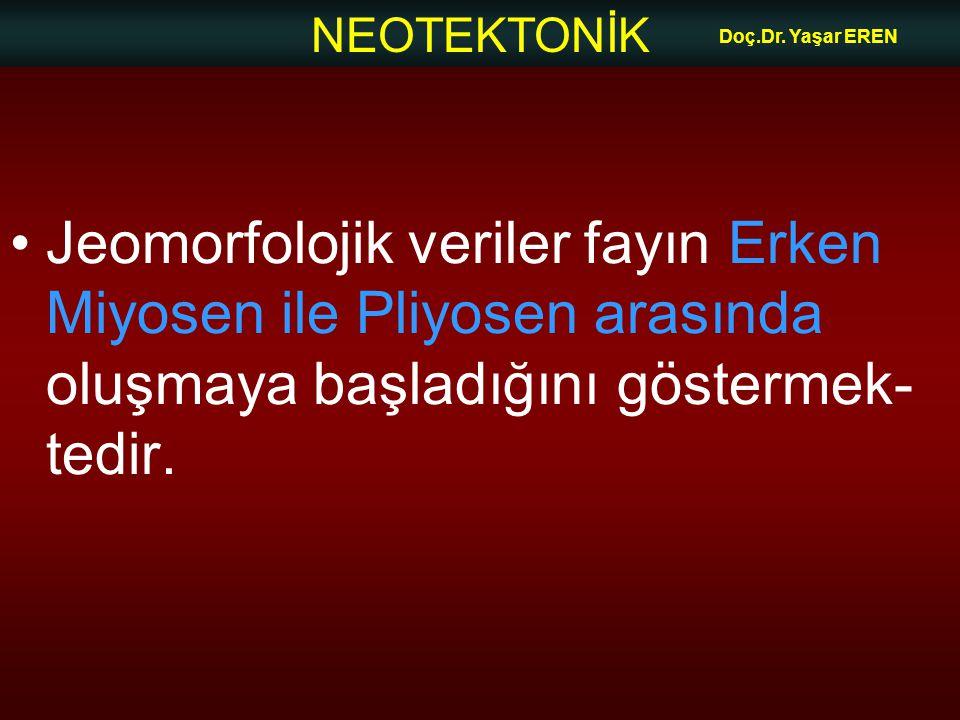 NEOTEKTONİK Doç.Dr. Yaşar EREN Jeomorfolojik veriler fayın Erken Miyosen ile Pliyosen arasında oluşmaya başladığını göstermek- tedir.