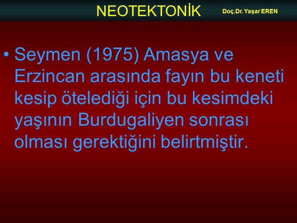 NEOTEKTONİK Doç.Dr. Yaşar EREN Seymen (1975) Amasya ve Erzincan arasında fayın bu keneti kesip ötelediği için bu kesimdeki yaşının Burdugaliyen sonras