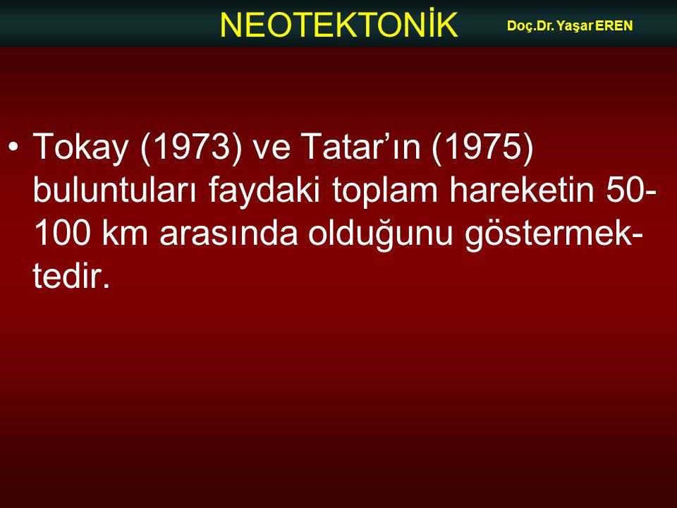 NEOTEKTONİK Doç.Dr. Yaşar EREN Tokay (1973) ve Tatar'ın (1975) buluntuları faydaki toplam hareketin 50- 100 km arasında olduğunu göstermek- tedir.