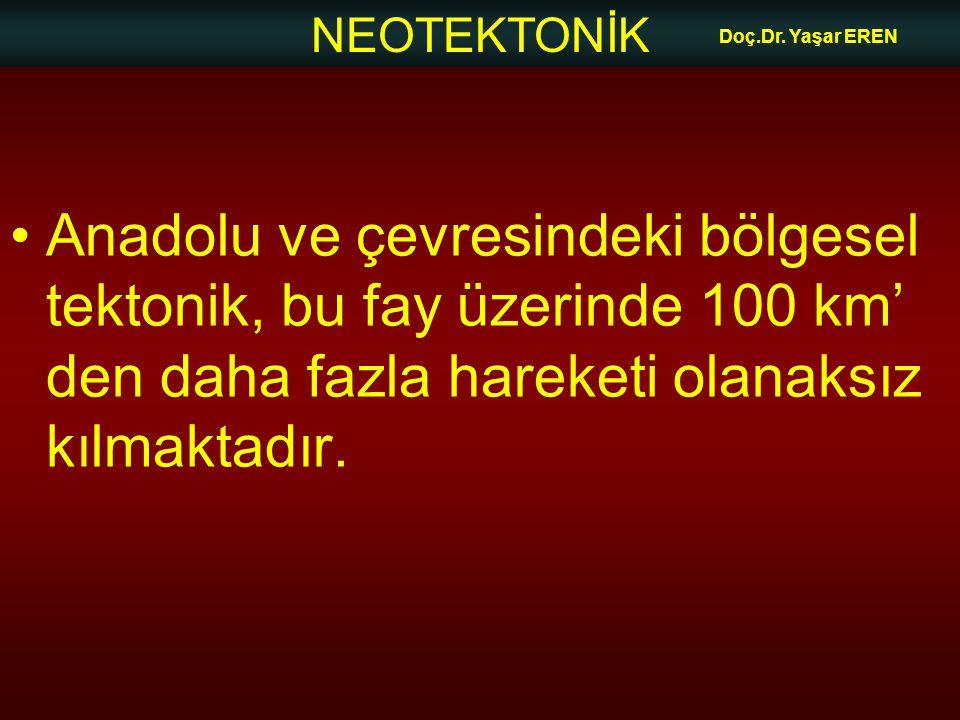 NEOTEKTONİK Doç.Dr. Yaşar EREN Anadolu ve çevresindeki bölgesel tektonik, bu fay üzerinde 100 km' den daha fazla hareketi olanaksız kılmaktadır.
