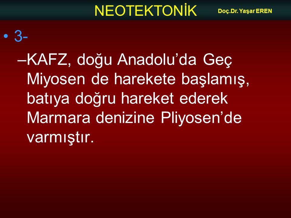NEOTEKTONİK Doç.Dr. Yaşar EREN 3- –KAFZ, doğu Anadolu'da Geç Miyosen de harekete başlamış, batıya doğru hareket ederek Marmara denizine Pliyosen'de va