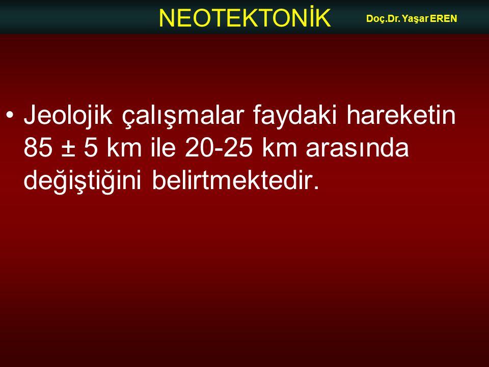 NEOTEKTONİK Doç.Dr. Yaşar EREN Jeolojik çalışmalar faydaki hareketin 85 ± 5 km ile 20-25 km arasında değiştiğini belirtmektedir.