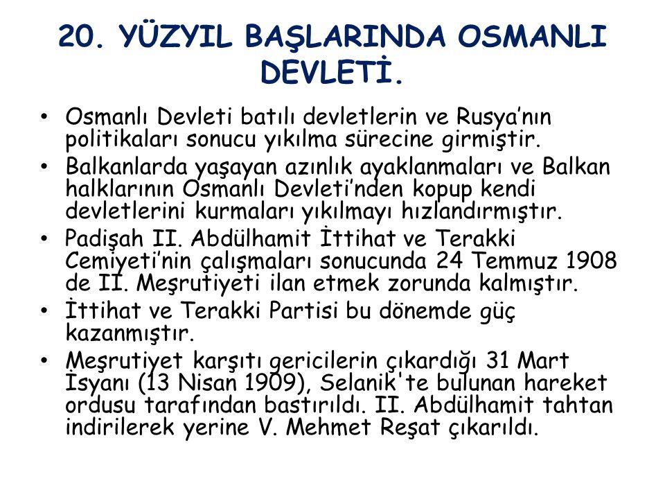 20. YÜZYIL BAŞLARINDA OSMANLI DEVLETİ. Osmanlı Devleti batılı devletlerin ve Rusya'nın politikaları sonucu yıkılma sürecine girmiştir. Balkanlarda yaş