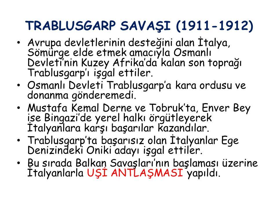 TRABLUSGARP SAVAŞI (1911-1912) Avrupa devletlerinin desteğini alan İtalya, Sömürge elde etmek amacıyla Osmanlı Devleti'nin Kuzey Afrika'da kalan son t