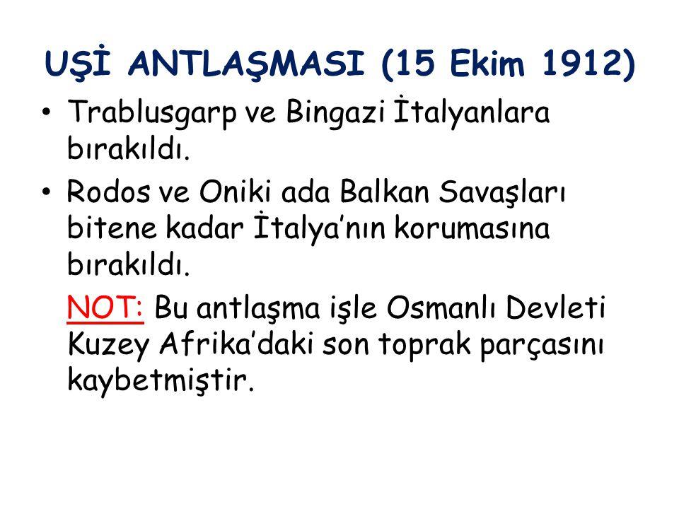 UŞİ ANTLAŞMASI (15 Ekim 1912) Trablusgarp ve Bingazi İtalyanlara bırakıldı. Rodos ve Oniki ada Balkan Savaşları bitene kadar İtalya'nın korumasına bır
