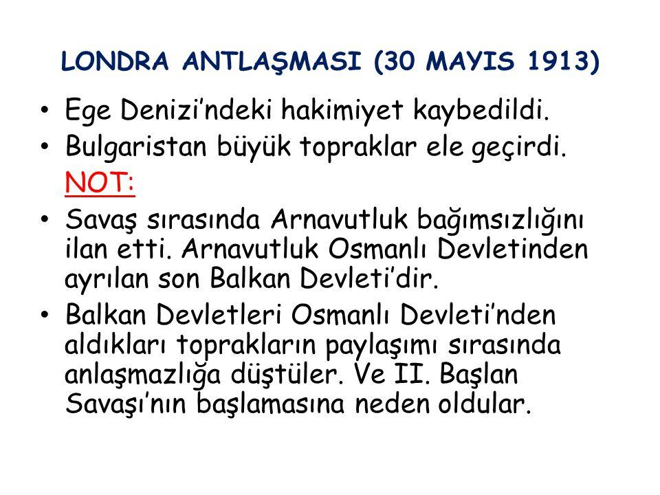 LONDRA ANTLAŞMASI (30 MAYIS 1913) Ege Denizi'ndeki hakimiyet kaybedildi. Bulgaristan büyük topraklar ele geçirdi. NOT: Savaş sırasında Arnavutluk bağı