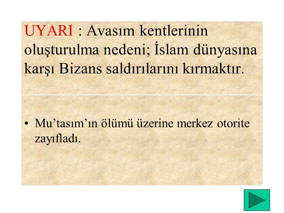 UYARI : Avasım kentlerinin oluşturulma nedeni; İslam dünyasına karşı Bizans saldırılarını kırmaktır.