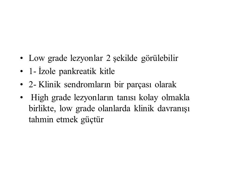 Low grade lezyonlar 2 şekilde görülebilir 1- İzole pankreatik kitle 2- Klinik sendromların bir parçası olarak High grade lezyonların tanısı kolay olmakla birlikte, low grade olanlarda klinik davranışı tahmin etmek güçtür