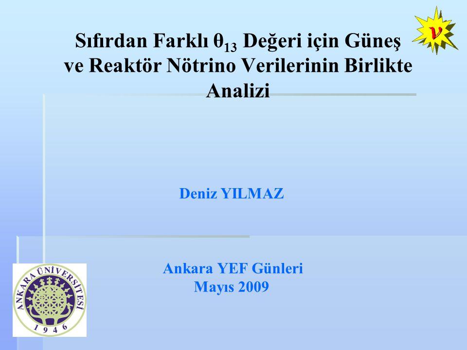 Deniz YILMAZ Ankara YEF Günleri Mayıs 2009 Sıfırdan Farklı θ 13 Değeri için Güneş ve Reaktör Nötrino Verilerinin Birlikte Analizi