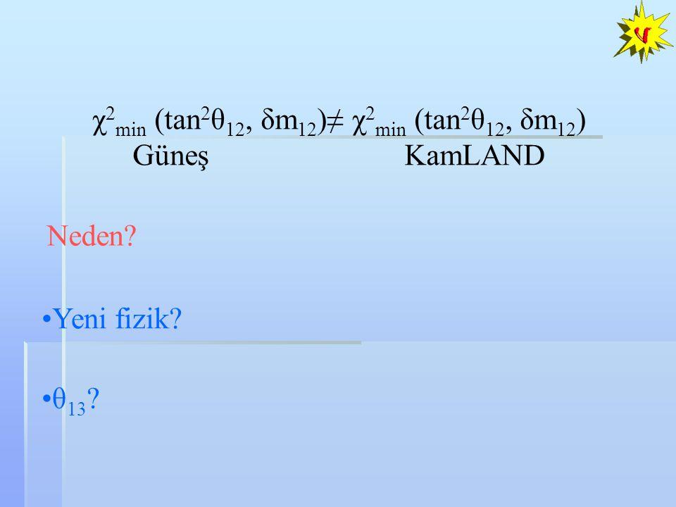 χ 2 min (tan 2 θ 12, δm 12 )≠ χ 2 min (tan 2 θ 12, δm 12 ) Güneş KamLAND Neden? Yeni fizik? θ 13 ?