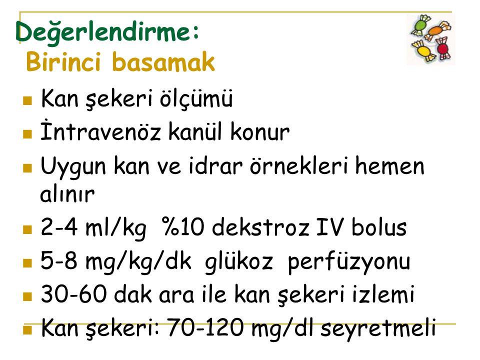 Değerlendirme: Birinci basamak Kan şekeri ölçümü İntravenöz kanül konur Uygun kan ve idrar örnekleri hemen alınır 2-4 ml/kg %10 dekstroz IV bolus 5-8 mg/kg/dk glükoz perfüzyonu 30-60 dak ara ile kan şekeri izlemi Kan şekeri: 70-120 mg/dl seyretmeli