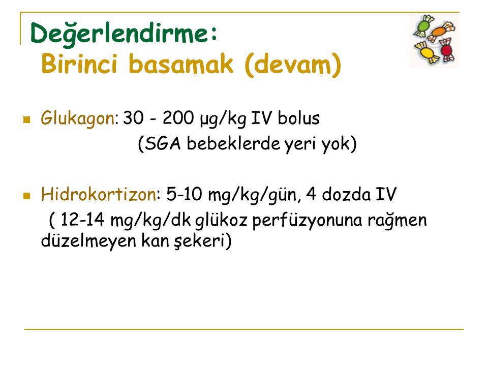 Değerlendirme: Birinci basamak (devam) Glukagon : 30 - 200 μg/kg IV bolus (SGA bebeklerde yeri yok) Hidrokortizon: 5-10 mg/kg/gün, 4 dozda IV ( 12-14 mg/kg/dk glükoz perfüzyonuna rağmen düzelmeyen kan şekeri)