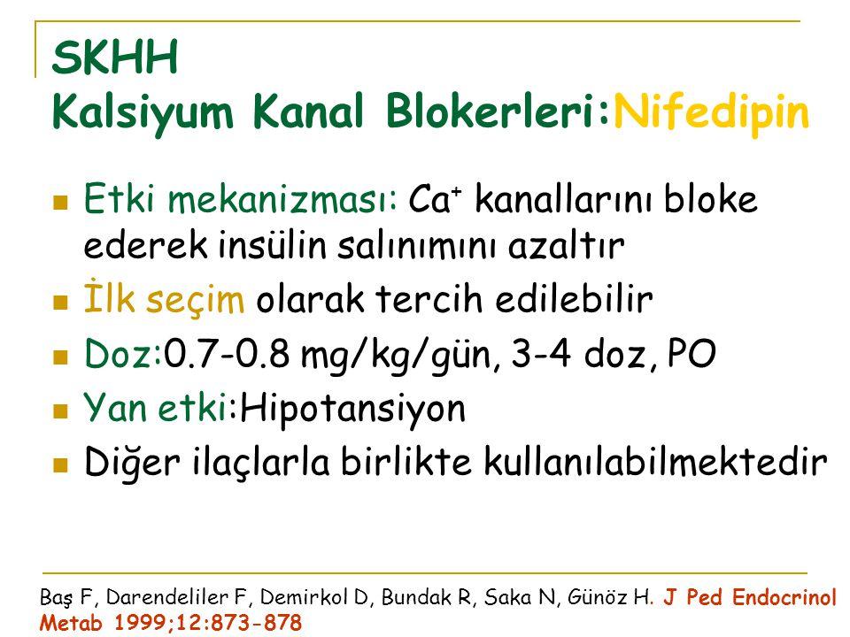 SKHH Kalsiyum Kanal Blokerleri:Nifedipin Etki mekanizması: Ca + kanallarını bloke ederek insülin salınımını azaltır İlk seçim olarak tercih edilebilir Doz:0.7-0.8 mg/kg/gün, 3-4 doz, PO Yan etki:Hipotansiyon Diğer ilaçlarla birlikte kullanılabilmektedir Baş F, Darendeliler F, Demirkol D, Bundak R, Saka N, Günöz H.