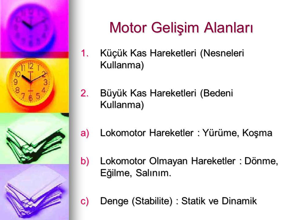 Motor Gelişim Alanları 1.Küçük Kas Hareketleri (Nesneleri Kullanma) 2.Büyük Kas Hareketleri (Bedeni Kullanma) a)Lokomotor Hareketler : Yürüme, Koşma b