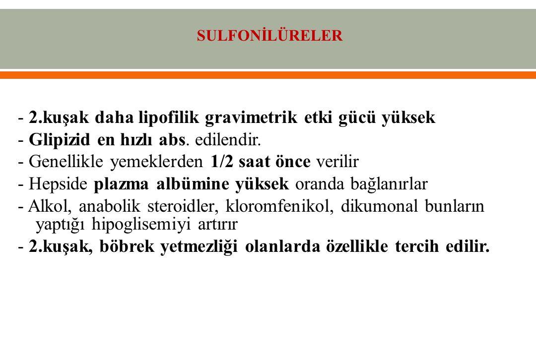 - 2.kuşak daha lipofilik gravimetrik etki gücü yüksek - Glipizid en hızlı abs.