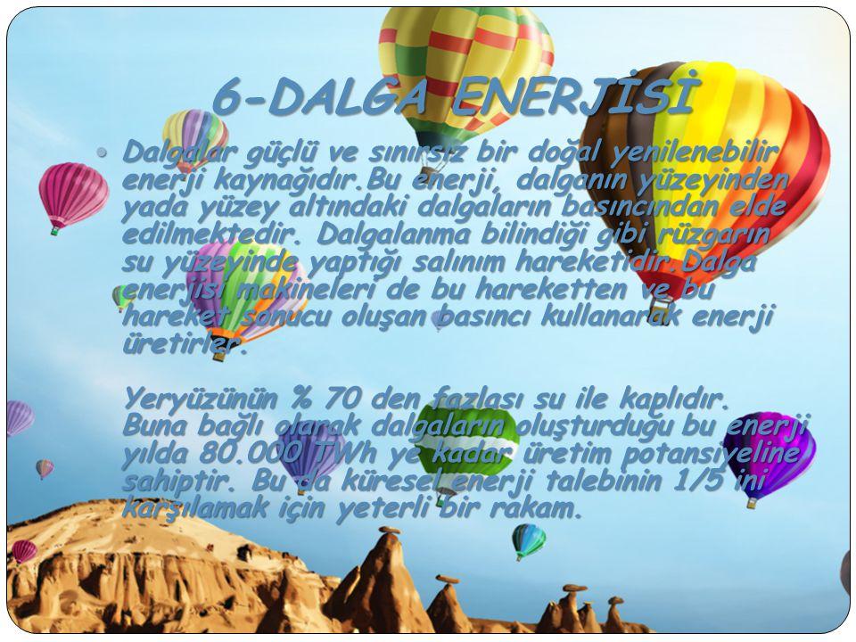 6-DALGA ENERJİSİ Dalgalar güçlü ve sınırsız bir doğal yenilenebilir enerji kaynağıdır.Bu enerji, dalganın yüzeyinden yada yüzey altındaki dalgaların b