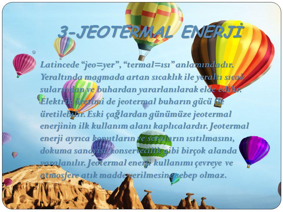 """3-JEOTERMAL ENERJİ Latincede """"jeo=yer"""", """"termal=ısı"""" anlamındadır. Yeraltında magmada artan sıcaklık ile yeraltı sıcak sularından ve buhardan yararlan"""