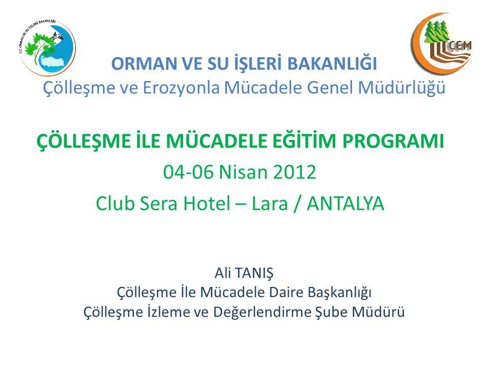 ÇÖLLEŞME İLE MÜCADELE EĞİTİM PROGRAMI 04-06 Nisan 2012 Club Sera Hotel – Lara / ANTALYA ORMAN VE SU İŞLERİ BAKANLIĞI Çölleşme ve Erozyonla Mücadele Ge