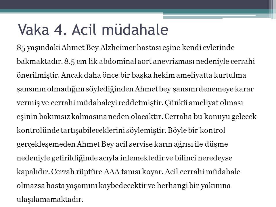 Vaka 4. Acil müdahale 85 yaşındaki Ahmet Bey Alzheimer hastası eşine kendi evlerinde bakmaktadır. 8.5 cm lik abdominal aort anevrizması nedeniyle cerr