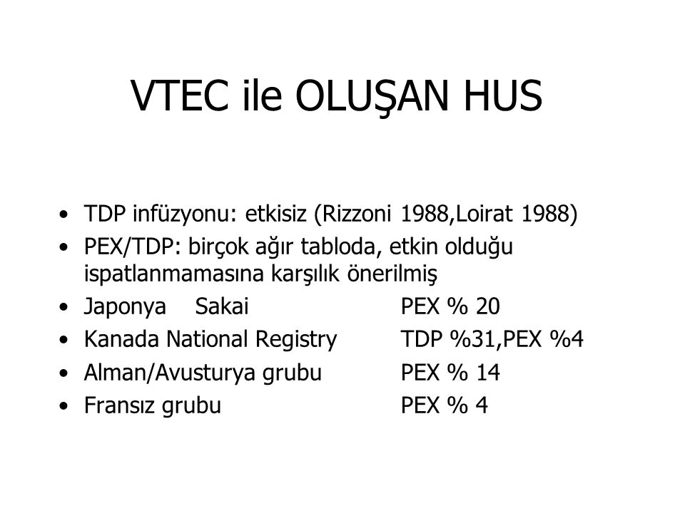 VTEC ile OLUŞAN HUS TDP infüzyonu: etkisiz (Rizzoni 1988,Loirat 1988) PEX/TDP: birçok ağır tabloda, etkin olduğu ispatlanmamasına karşılık önerilmiş Japonya SakaiPEX % 20 Kanada National RegistryTDP %31,PEX %4 Alman/Avusturya grubuPEX % 14 Fransız grubuPEX % 4